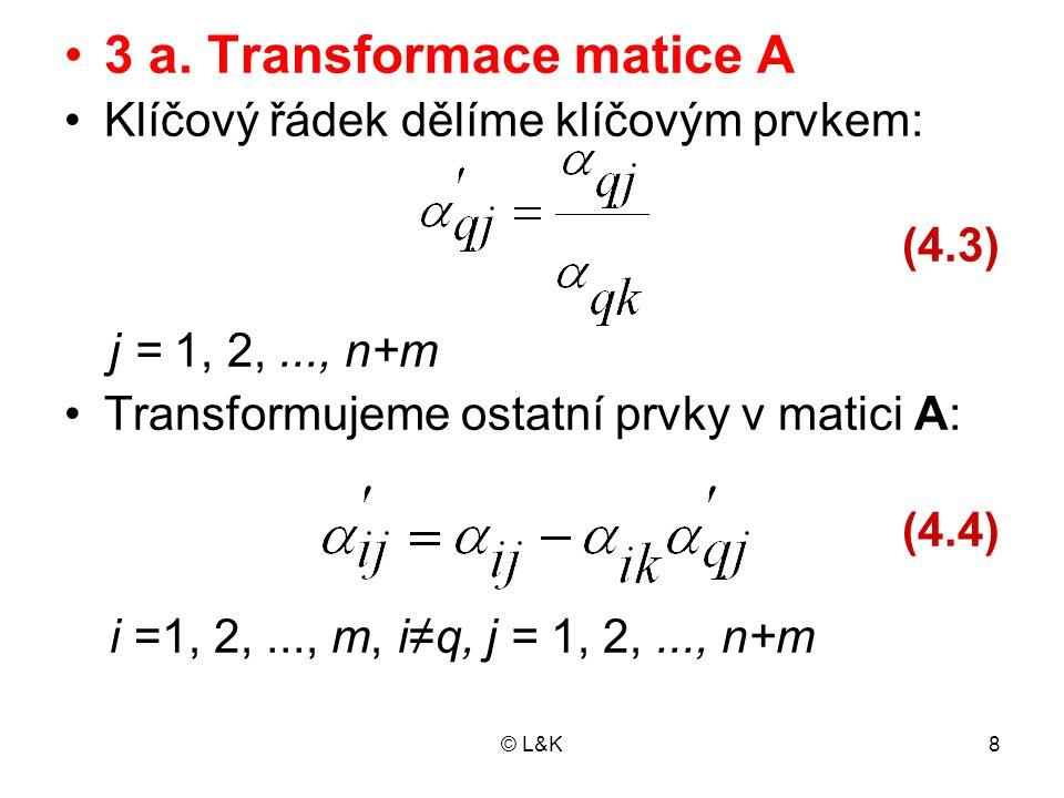© L&K8 3 a. Transformace matice A Klíčový řádek dělíme klíčovým prvkem: (4.3) j = 1, 2,..., n+m Transformujeme ostatní prvky v matici A: (4.4) i =1, 2