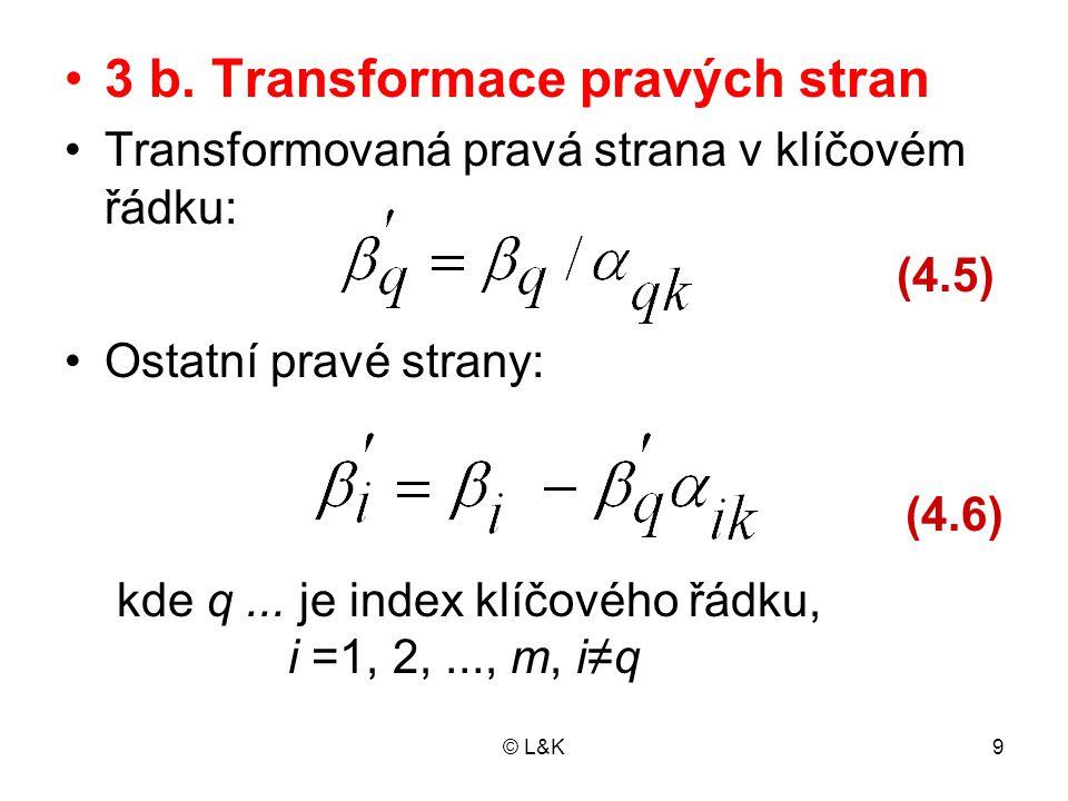 © L&K30 Rozšířená soustava rovnic Soustavu rovnic s pomocnými proměn- nými nazýváme rozšířená soustava Je ekvivalentní původní soustavě rovnic pouze tehdy, jsou-li všechny pomocné proměnné rovny nule Vynulování pomocných proměnných mů- žeme zajistit dvěma způsoby: − zavedením prohibitivních cen − sestavením pomocné účelové funkce