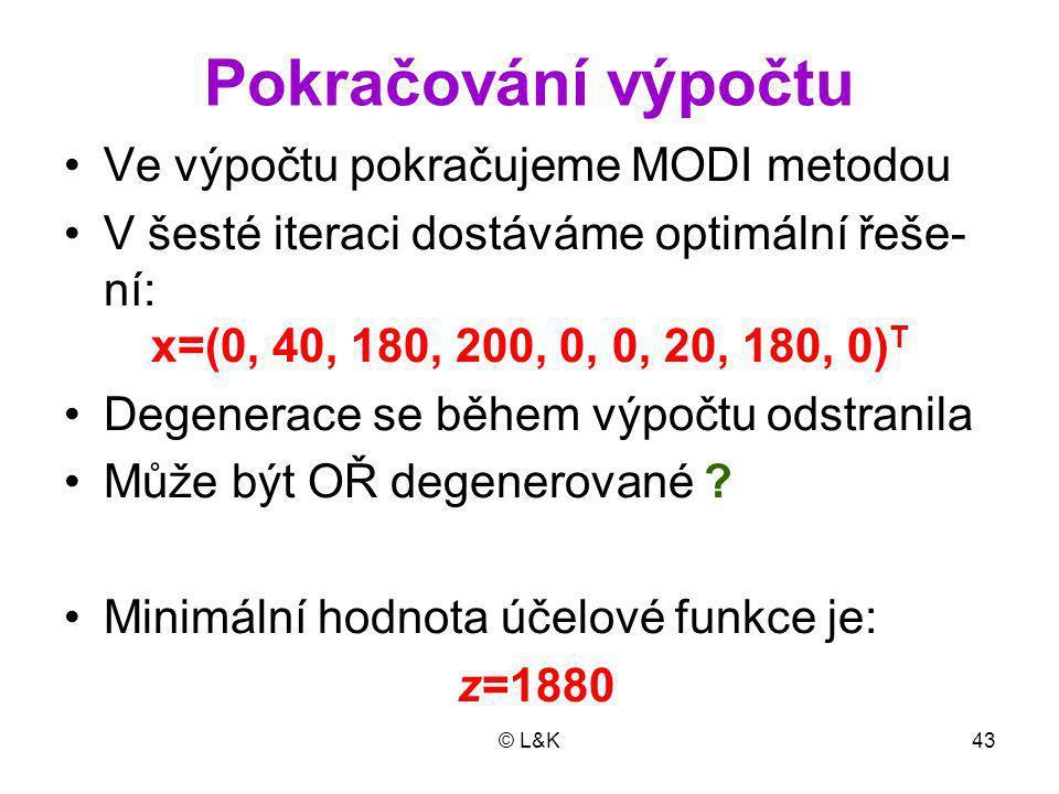 © L&K43 Pokračování výpočtu Ve výpočtu pokračujeme MODI metodou V šesté iteraci dostáváme optimální řeše- ní: x=(0, 40, 180, 200, 0, 0, 20, 180, 0) T Degenerace se během výpočtu odstranila Může být OŘ degenerované .