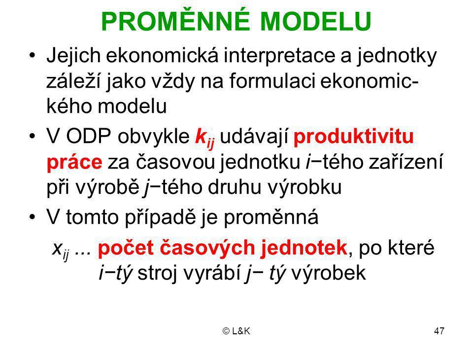 © L&K47 PROMĚNNÉ MODELU Jejich ekonomická interpretace a jednotky záleží jako vždy na formulaci ekonomic- kého modelu V ODP obvykle k ij udávají produktivitu práce za časovou jednotku i−tého zařízení při výrobě j−tého druhu výrobku V tomto případě je proměnná x ij...