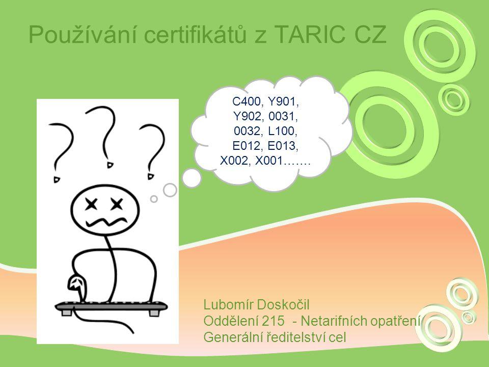 Používání certifikátů z TARIC CZ C400, Y901, Y902, 0031, 0032, L100, E012, E013, X002, X001……. Lubomír Doskočil Oddělení 215 - Netarifních opatření Ge