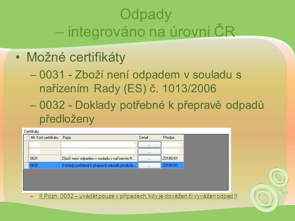 Odpady – integrováno na úrovni ČR Možné certifikáty –0031 - Zboží není odpadem v souladu s nařízením Rady (ES) č. 1013/2006 –0032 - Doklady potřebné k
