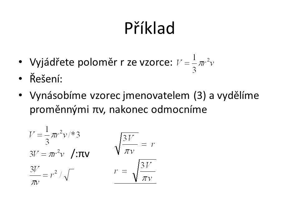 Příklad Vyjádřete poloměr r ze vzorce: Řešení: Vynásobíme vzorec jmenovatelem (3) a vydělíme proměnnými πv, nakonec odmocníme /:πv