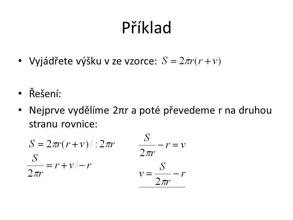 Příklad Vyjádřete výšku v ze vzorce: Řešení: Nejprve vydělíme 2πr a poté převedeme r na druhou stranu rovnice: