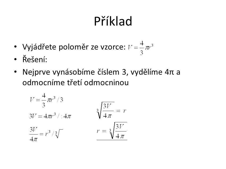 Příklad Vyjádřete poloměr ze vzorce: Řešení: Nejprve vynásobíme číslem 3, vydělíme 4π a odmocníme třetí odmocninou