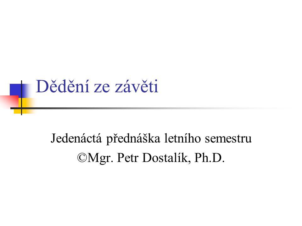 Dědění ze závěti Jedenáctá přednáška letního semestru ©Mgr. Petr Dostalík, Ph.D.