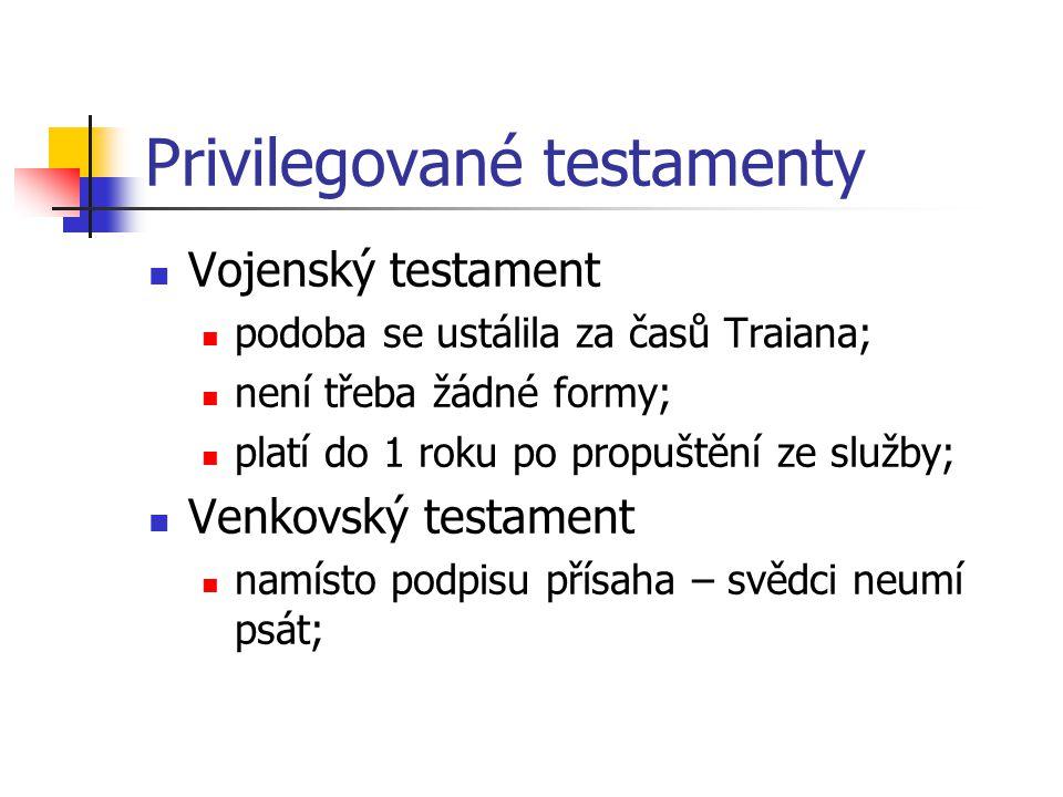 Privilegované testamenty Vojenský testament podoba se ustálila za časů Traiana; není třeba žádné formy; platí do 1 roku po propuštění ze služby; Venko