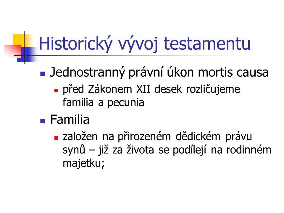 Historický vývoj testamentu Jednostranný právní úkon mortis causa před Zákonem XII desek rozličujeme familia a pecunia Familia založen na přirozeném d