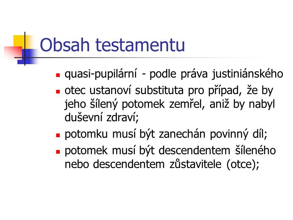 Obsah testamentu quasi-pupilární - podle práva justiniánského otec ustanoví substituta pro případ, že by jeho šílený potomek zemřel, aniž by nabyl duš