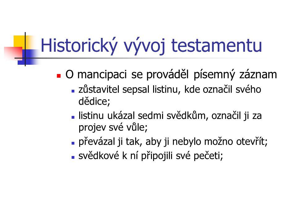 Historický vývoj testamentu O mancipaci se prováděl písemný záznam zůstavitel sepsal listinu, kde označil svého dědice; listinu ukázal sedmi svědkům,