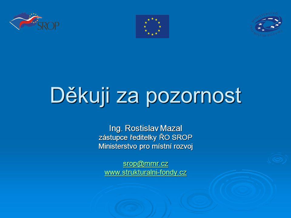 Děkuji za pozornost Ing. Rostislav Mazal zástupce ředitelky ŘO SROP Ministerstvo pro místní rozvoj srop@mmr.cz www.strukturalni-fondy.cz