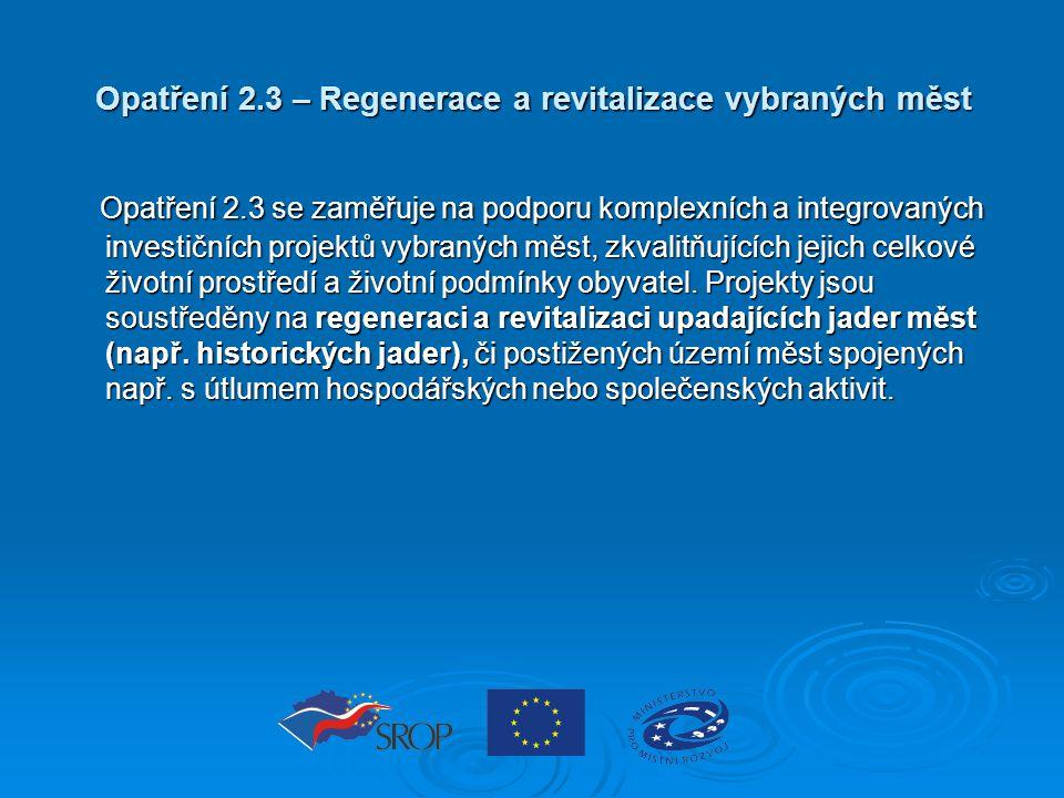 Opatření 2.3 – Regenerace a revitalizace vybraných měst Opatření 2.3 se zaměřuje na podporu komplexních a integrovaných investičních projektů vybraných měst, zkvalitňujících jejich celkové životní prostředí a životní podmínky obyvatel.