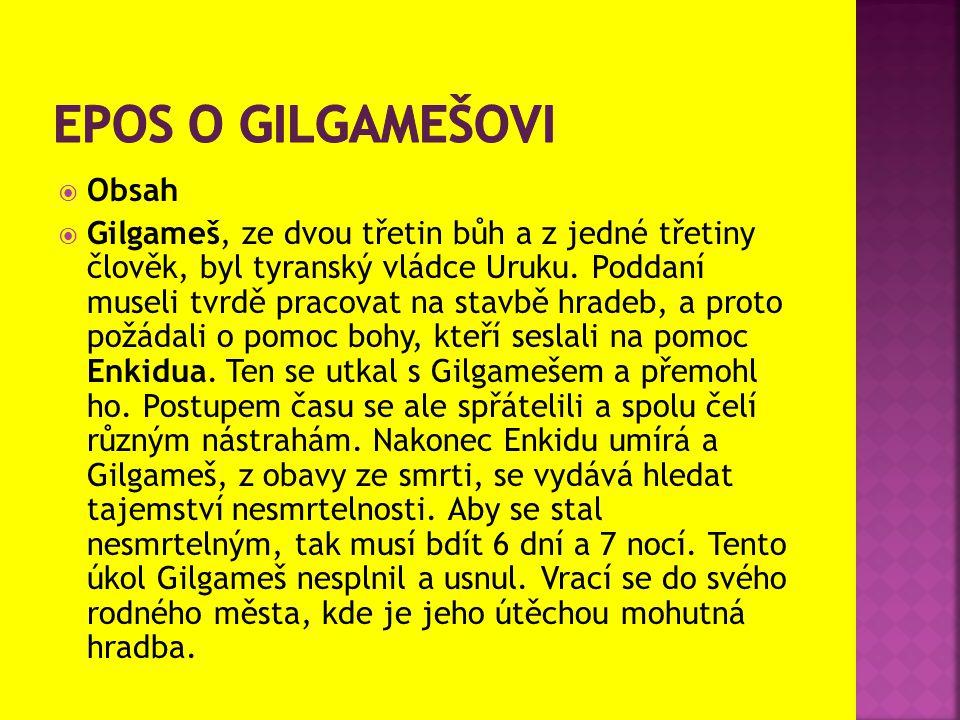  Obsah  Gilgameš, ze dvou třetin bůh a z jedné třetiny člověk, byl tyranský vládce Uruku. Poddaní museli tvrdě pracovat na stavbě hradeb, a proto po