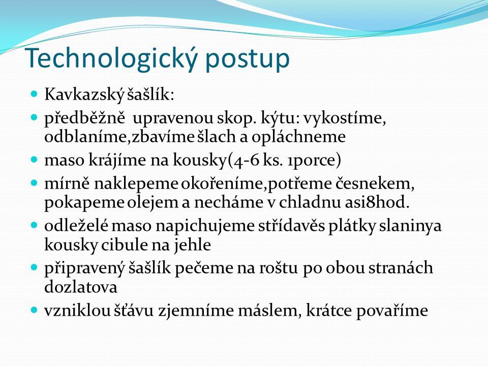 Technologický postup Kavkazský šašlík: předběžně upravenou skop. kýtu: vykostíme, odblaníme,zbavíme šlach a opláchneme maso krájíme na kousky(4-6 ks.