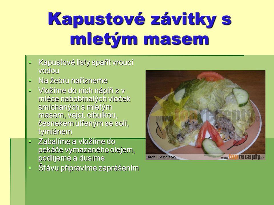 Kapustové závitky s mletým masem  Kapustové listy spařit vroucí vodou  Na žebru nařízneme  Vložíme do nich náplň z v mléce nabobtnalých vloček smíchaných s mletým masem, vejci, cibulkou, česnekem utřeným se solí, tymiánem  Zabalíme a vložíme do pekáče vymazaného olejem, podlijeme a dusíme  Šťávu připravíme zaprášením