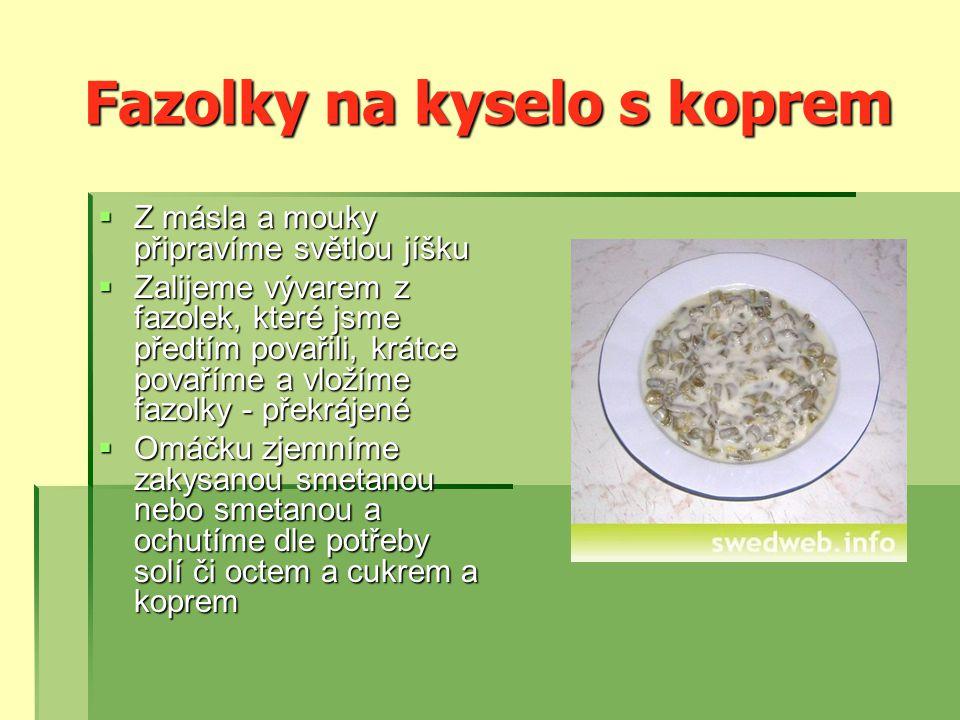 Fazolky na kyselo s koprem  Z másla a mouky připravíme světlou jíšku  Zalijeme vývarem z fazolek, které jsme předtím povařili, krátce povaříme a vložíme fazolky - překrájené  Omáčku zjemníme zakysanou smetanou nebo smetanou a ochutíme dle potřeby solí či octem a cukrem a koprem