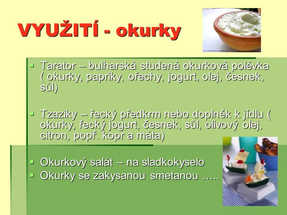 VYUŽITÍ - okurky  Tarator – bulharská studená okurková polévka ( okurky, papriky, ořechy, jogurt, olej, česnek, sůl)  Tzaziky – řecký předkrm nebo doplněk k jídlu ( okurky, řecký jogurt, česnek, sůl, olivový olej, citron, popř.