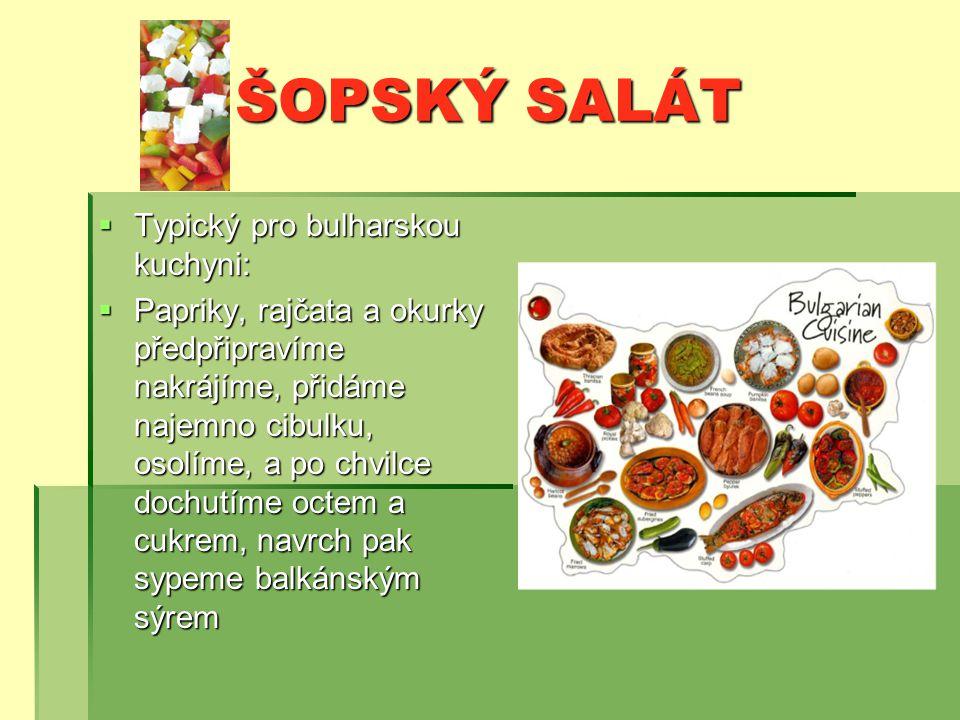 ŠOPSKÝ SALÁT  Typický pro bulharskou kuchyni:  Papriky, rajčata a okurky předpřipravíme nakrájíme, přidáme najemno cibulku, osolíme, a po chvilce dochutíme octem a cukrem, navrch pak sypeme balkánským sýrem