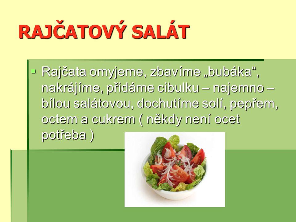 """RAJČATOVÝ SALÁT  Rajčata omyjeme, zbavíme """"bubáka , nakrájíme, přidáme cibulku – najemno – bílou salátovou, dochutíme solí, pepřem, octem a cukrem ( někdy není ocet potřeba )"""