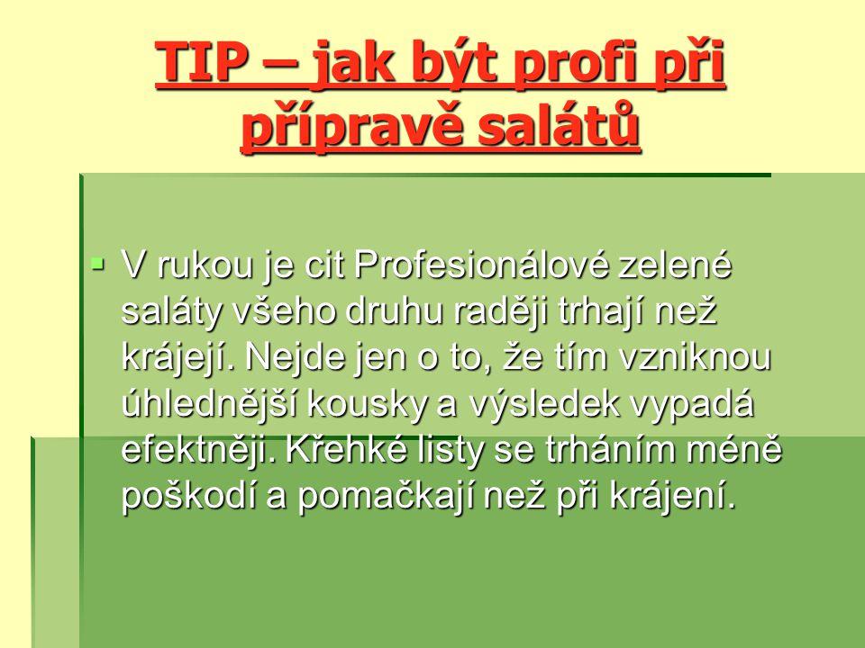 TIP – jak být profi při přípravě salátů  V rukou je cit Profesionálové zelené saláty všeho druhu raději trhají než krájejí.