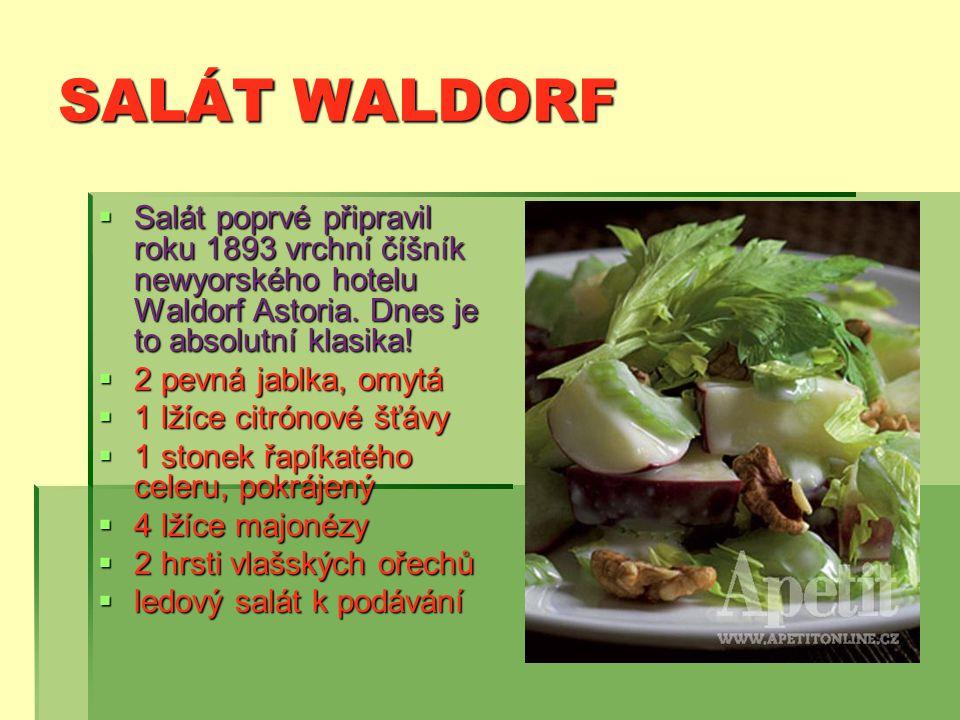 SALÁT WALDORF  Salát poprvé připravil roku 1893 vrchní číšník newyorského hotelu Waldorf Astoria.
