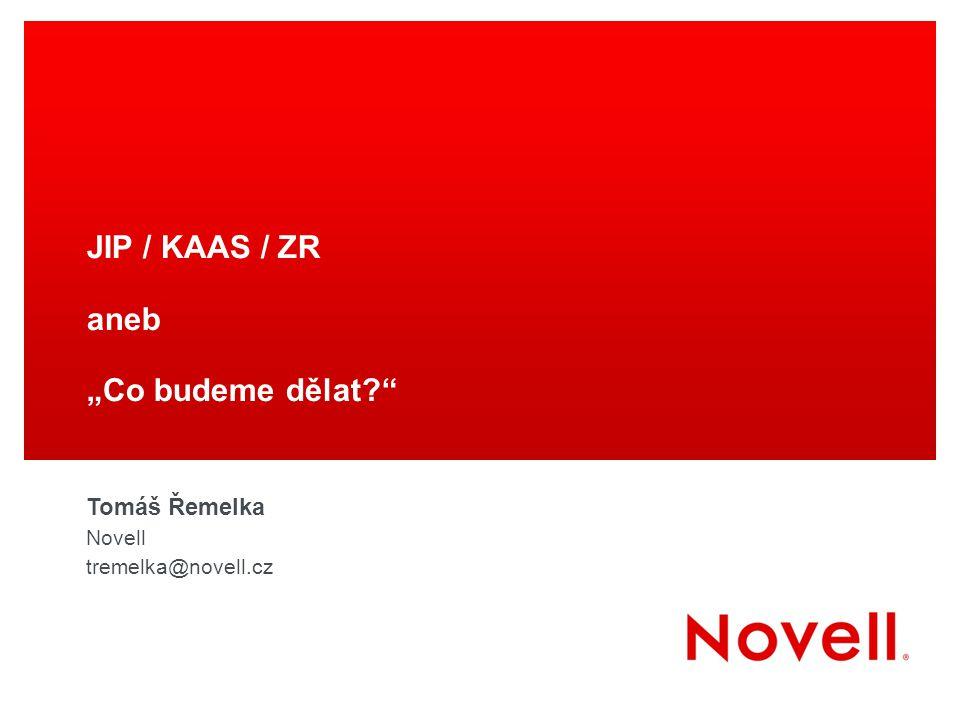 """JIP / KAAS / ZR aneb """"Co budeme dělat?"""" Tomáš Řemelka Novell tremelka@novell.cz"""