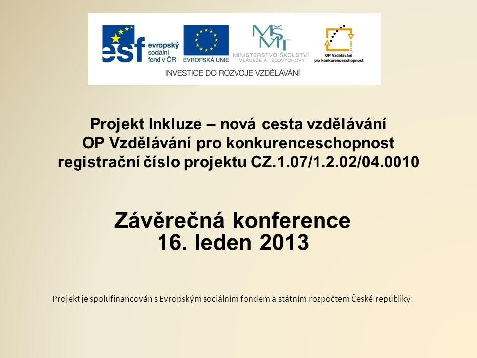 Projekt Inkluze – nová cesta vzdělávání OP Vzdělávání pro konkurenceschopnost registrační číslo projektu CZ.1.07/1.2.02/04.0010 Závěrečná konference 16.