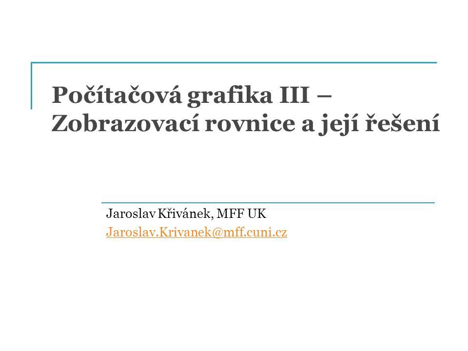 Počítačová grafika III – Zobrazovací rovnice a její řešení Jaroslav Křivánek, MFF UK Jaroslav.Krivanek@mff.cuni.cz