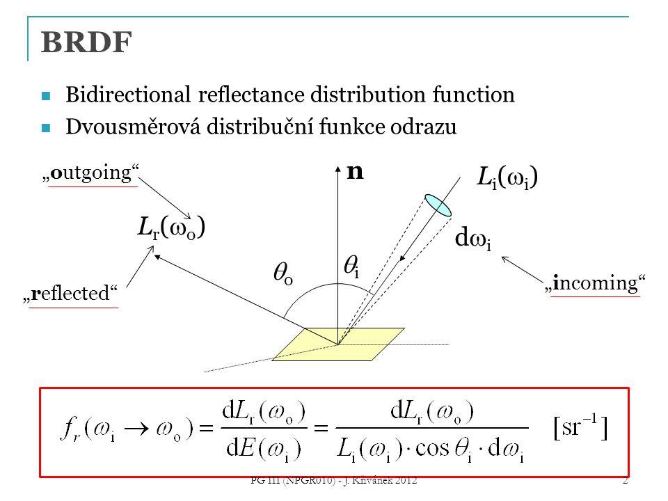 "Bidirectional reflectance distribution function Dvousměrová distribuční funkce odrazu didi Lr(o)Lr(o) oo n Li(i)Li(i) ii BRDF ""incoming ""outgoing ""reflected 2 PG III (NPGR010) - J."