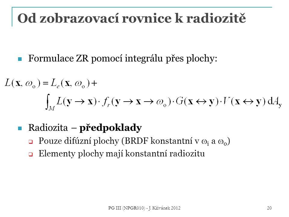 Od zobrazovací rovnice k radiozitě Formulace ZR pomocí integrálu přes plochy: Radiozita – předpoklady  Pouze difúzní plochy (BRDF konstantní v  i a  o )  Elementy plochy mají konstantní radiozitu 20 PG III (NPGR010) - J.