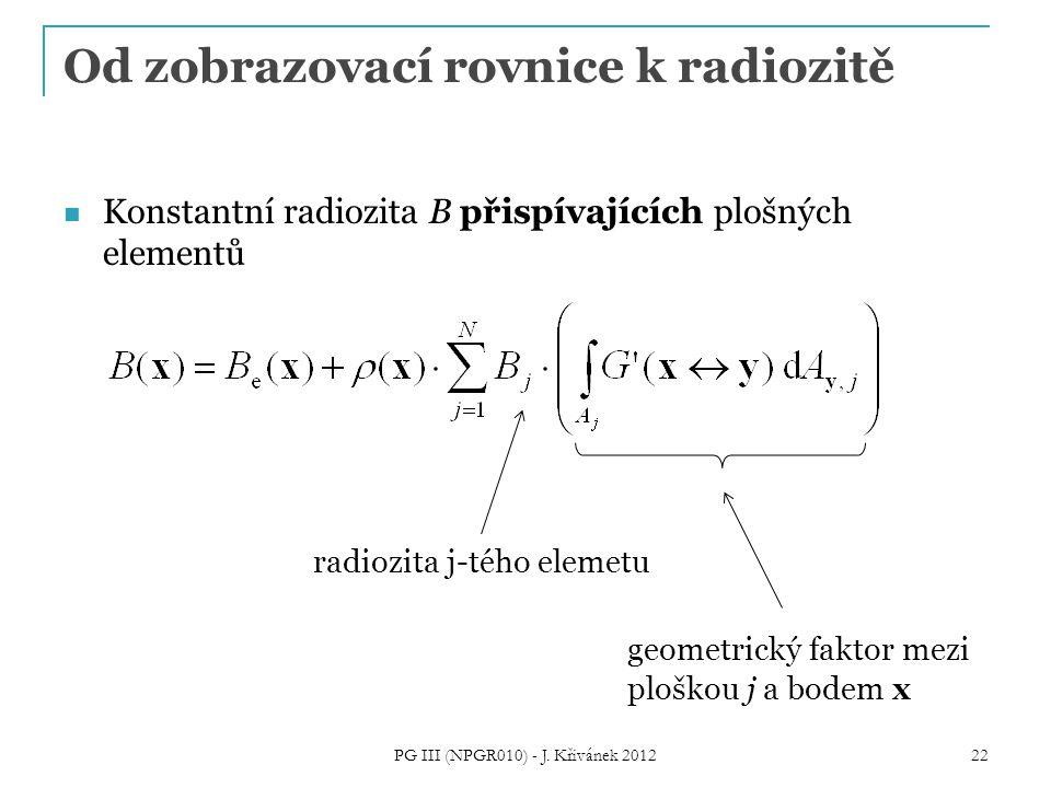 Od zobrazovací rovnice k radiozitě Konstantní radiozita B přispívajících plošných elementů radiozita j-tého elemetu geometrický faktor mezi ploškou j a bodem x 22 PG III (NPGR010) - J.