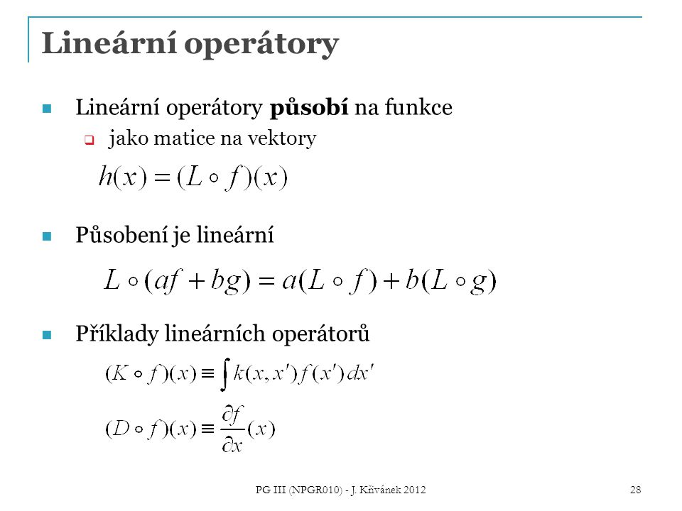 Lineární operátory Lineární operátory působí na funkce  jako matice na vektory Působení je lineární Příklady lineárních operátorů 28 PG III (NPGR010) - J.