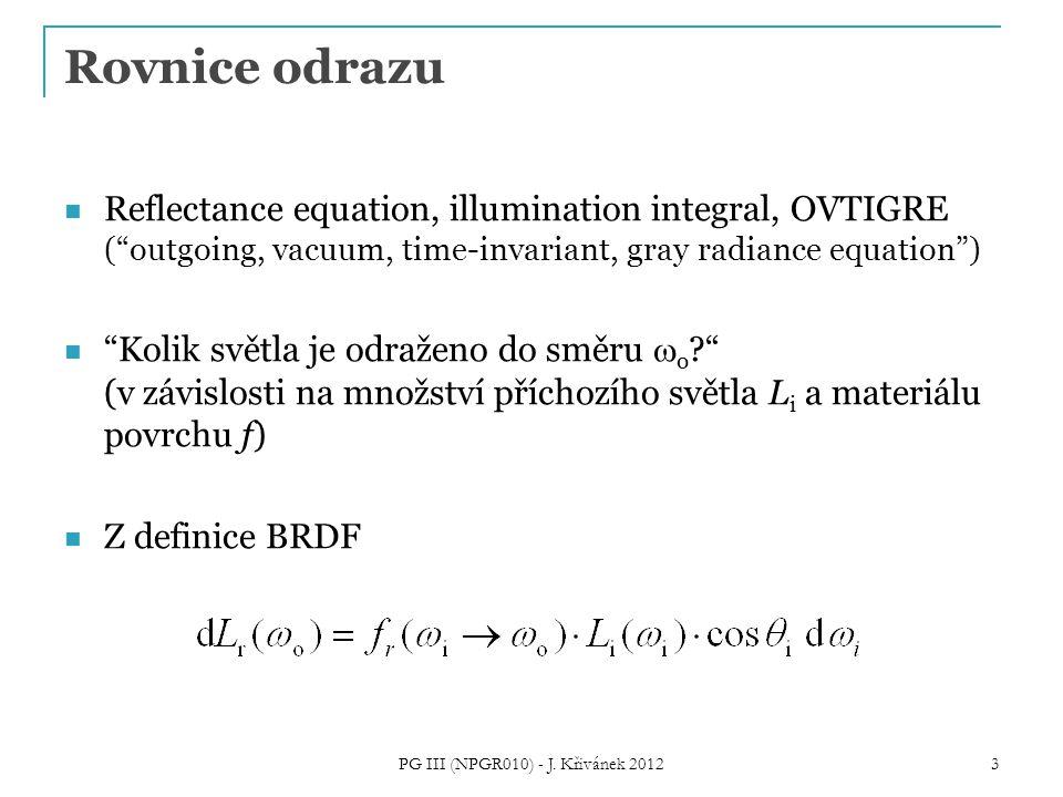 Rovnice odrazu Reflectance equation, illumination integral, OVTIGRE ( outgoing, vacuum, time-invariant, gray radiance equation ) Kolik světla je odraženo do směru  o ? (v závislosti na množství příchozího světla L i a materiálu povrchu f) Z definice BRDF 3 PG III (NPGR010) - J.