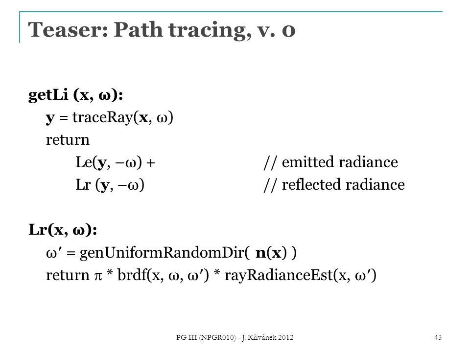 Teaser: Path tracing, v. 0 getLi (x, ω): y = traceRay(x, ω) return Le(y, –ω) + // emitted radiance Lr (y, –ω)// reflected radiance Lr(x, ω): ω′ = genU