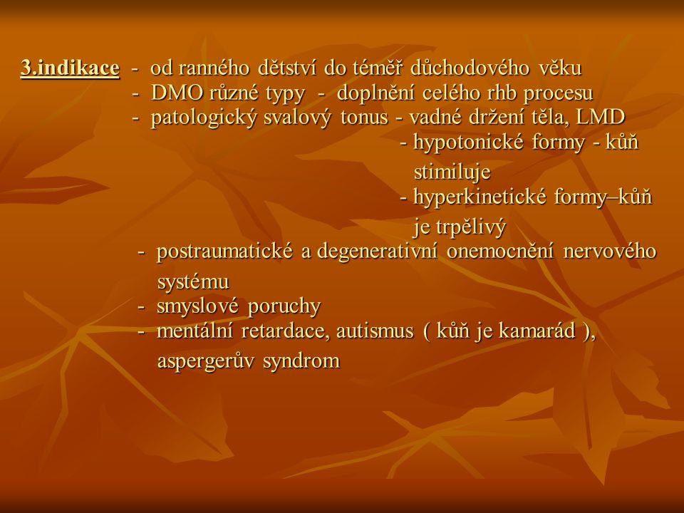 3.indikace - od ranného dětství do téměř důchodového věku - DMO různé typy - doplnění celého rhb procesu - patologický svalový tonus - vadné držení těla, LMD - hypotonické formy - kůň stimiluje - hyperkinetické formy–kůň stimiluje - hyperkinetické formy–kůň je trpělivý - postraumatické a degenerativní onemocnění nervového je trpělivý - postraumatické a degenerativní onemocnění nervového systému - smyslové poruchy - mentální retardace, autismus ( kůň je kamarád ), systému - smyslové poruchy - mentální retardace, autismus ( kůň je kamarád ), aspergerův syndrom aspergerův syndrom