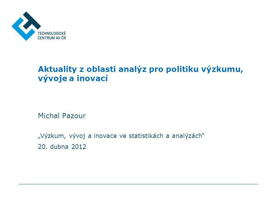 """Výzkum, vývoj a inovace ve statistikách a analýzách"" 20. dubna 2012 Aktuality z oblasti analýz pro politiku výzkumu, vývoje a inovací Michal Pazour"