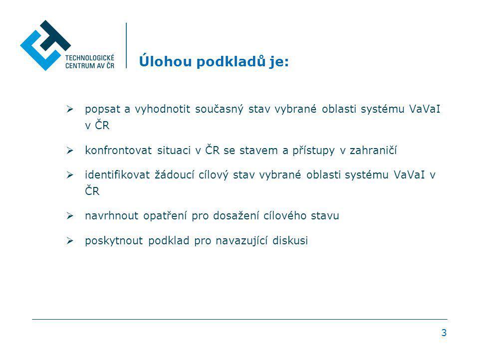 3 Úlohou podkladů je:  popsat a vyhodnotit současný stav vybrané oblasti systému VaVaI v ČR  konfrontovat situaci v ČR se stavem a přístupy v zahran