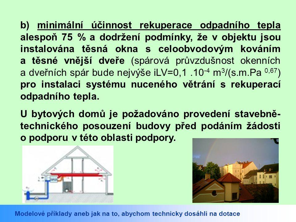 b) minimální účinnost rekuperace odpadního tepla alespoň 75 % a dodržení podmínky, že v objektu jsou instalována těsná okna s celoobvodovým kováním a těsné vnější dveře (spárová průvzdušnost okenních a dveřních spár bude nejvýše iLV=0,1.10 -4 m 3 /(s.m.Pa 0,67 ) pro instalaci systému nuceného větrání s rekuperací odpadního tepla.