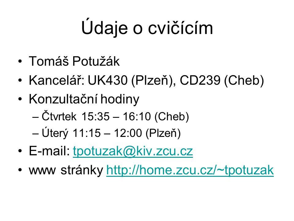 Údaje o cvičícím Tomáš Potužák Kancelář: UK430 (Plzeň), CD239 (Cheb) Konzultační hodiny –Čtvrtek 15:35 – 16:10 (Cheb) –Úterý 11:15 – 12:00 (Plzeň) E-mail: tpotuzak@kiv.zcu.cztpotuzak@kiv.zcu.cz www stránky http://home.zcu.cz/~tpotuzakhttp://home.zcu.cz/~tpotuzak