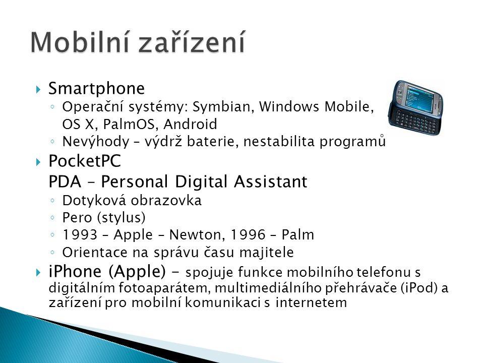  Smartphone ◦ Operační systémy: Symbian, Windows Mobile, OS X, PalmOS, Android ◦ Nevýhody – výdrž baterie, nestabilita programů  PocketPC PDA – Personal Digital Assistant ◦ Dotyková obrazovka ◦ Pero (stylus) ◦ 1993 – Apple – Newton, 1996 – Palm ◦ Orientace na správu času majitele  iPhone (Apple) – spojuje funkce mobilního telefonu s digitálním fotoaparátem, multimediálního přehrávače (iPod) a zařízení pro mobilní komunikaci s internetem