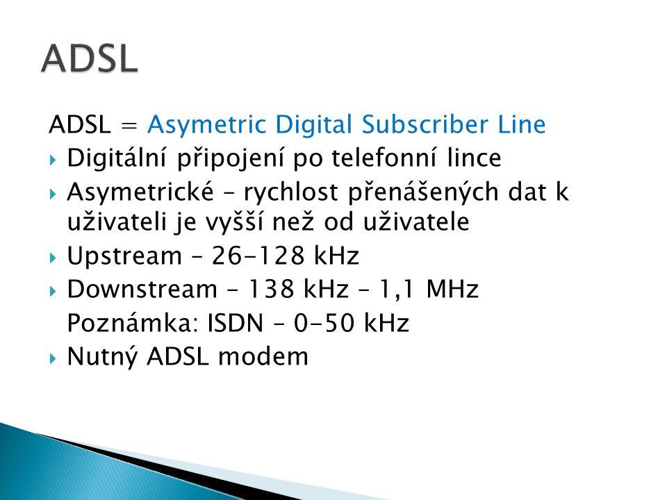 ADSL = Asymetric Digital Subscriber Line  Digitální připojení po telefonní lince  Asymetrické – rychlost přenášených dat k uživateli je vyšší než od uživatele  Upstream – 26-128 kHz  Downstream – 138 kHz – 1,1 MHz Poznámka: ISDN – 0-50 kHz  Nutný ADSL modem