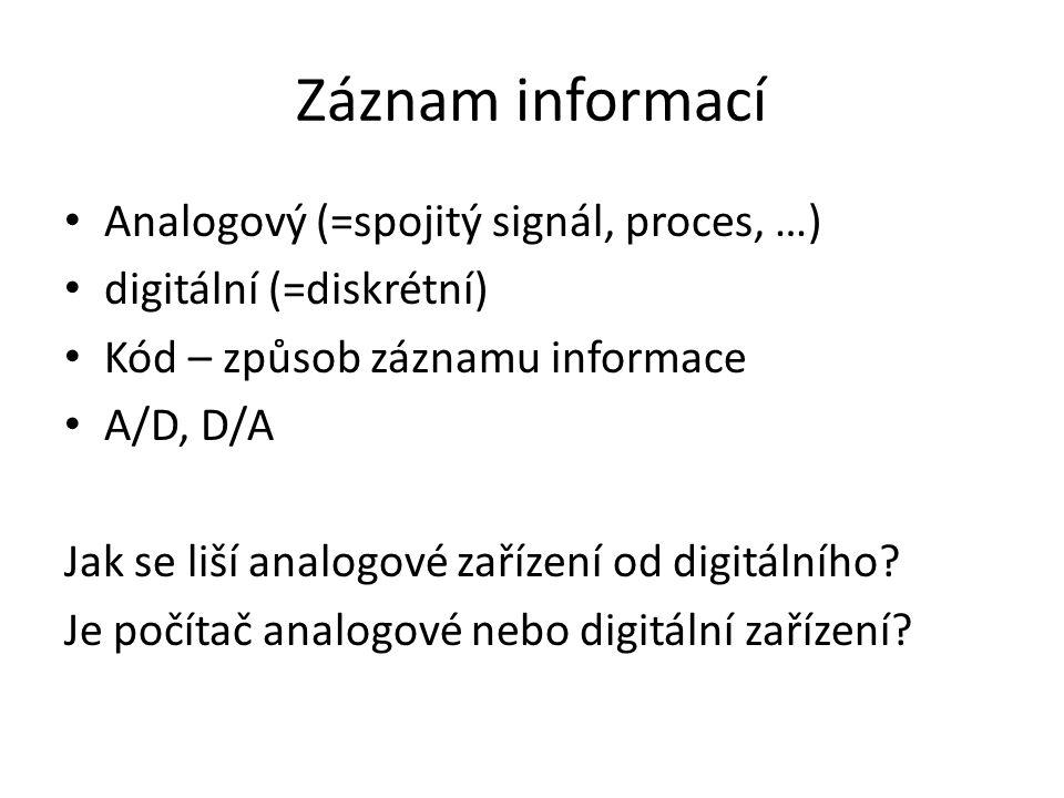 Záznam informací Analogový (=spojitý signál, proces, …) digitální (=diskrétní) Kód – způsob záznamu informace A/D, D/A Jak se liší analogové zařízení od digitálního.