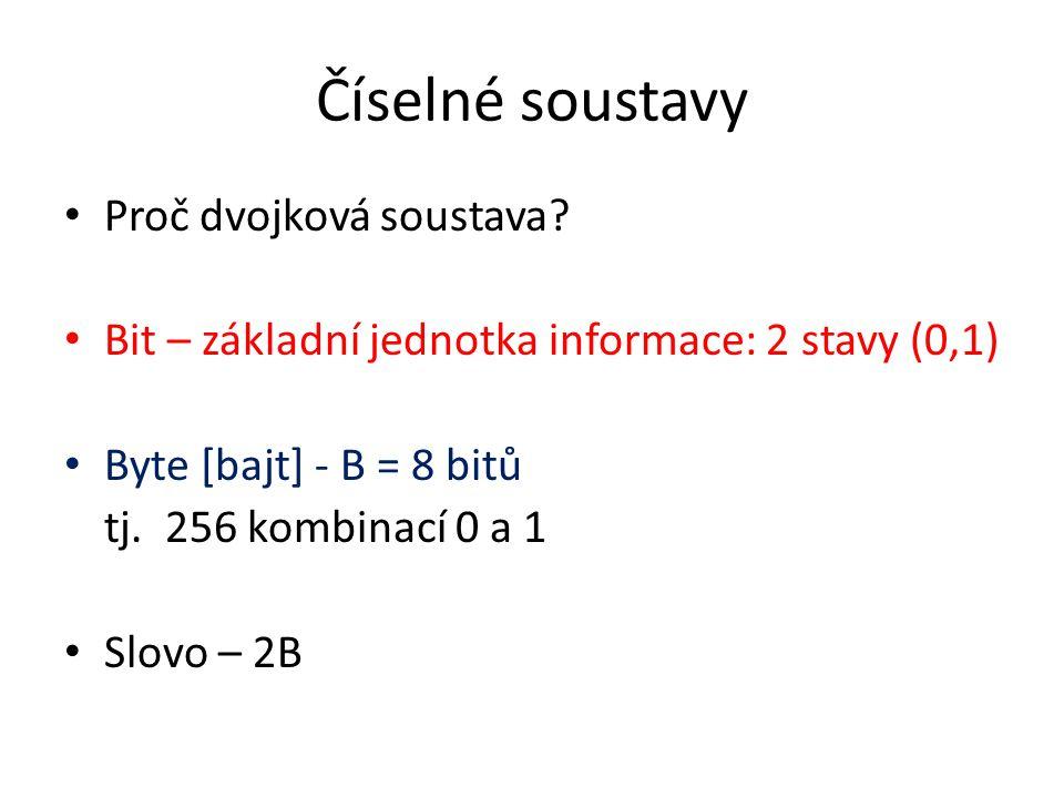 Proč dvojková soustava? Bit – základní jednotka informace: 2 stavy (0,1) Byte [bajt] - B = 8 bitů tj. 256 kombinací 0 a 1 Slovo – 2B
