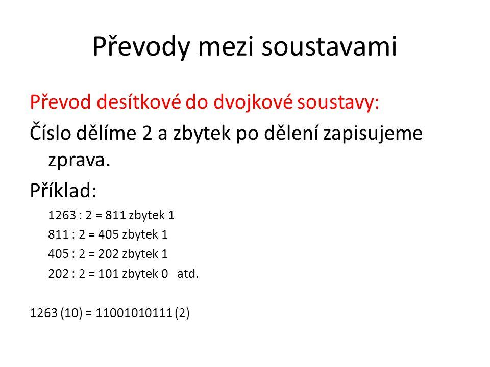 Převody mezi soustavami Převod desítkové do dvojkové soustavy: Číslo dělíme 2 a zbytek po dělení zapisujeme zprava. Příklad: 1263 : 2 = 811 zbytek 1 8
