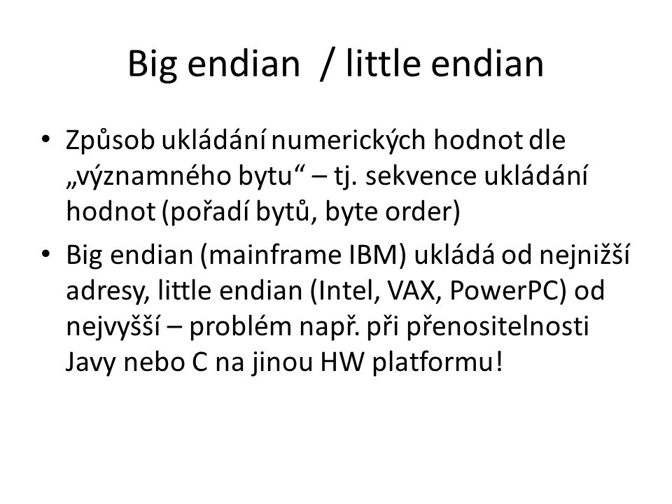 """Big endian / little endian Způsob ukládání numerických hodnot dle """"významného bytu"""" – tj. sekvence ukládání hodnot (pořadí bytů, byte order) Big endia"""