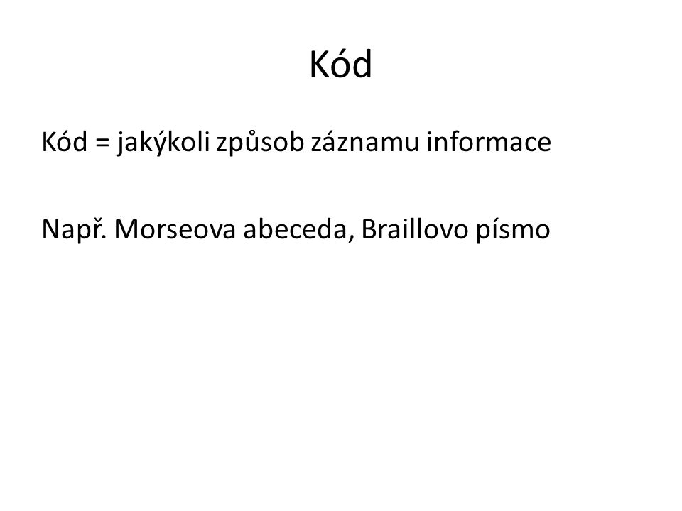 Kód Kód = jakýkoli způsob záznamu informace Např. Morseova abeceda, Braillovo písmo