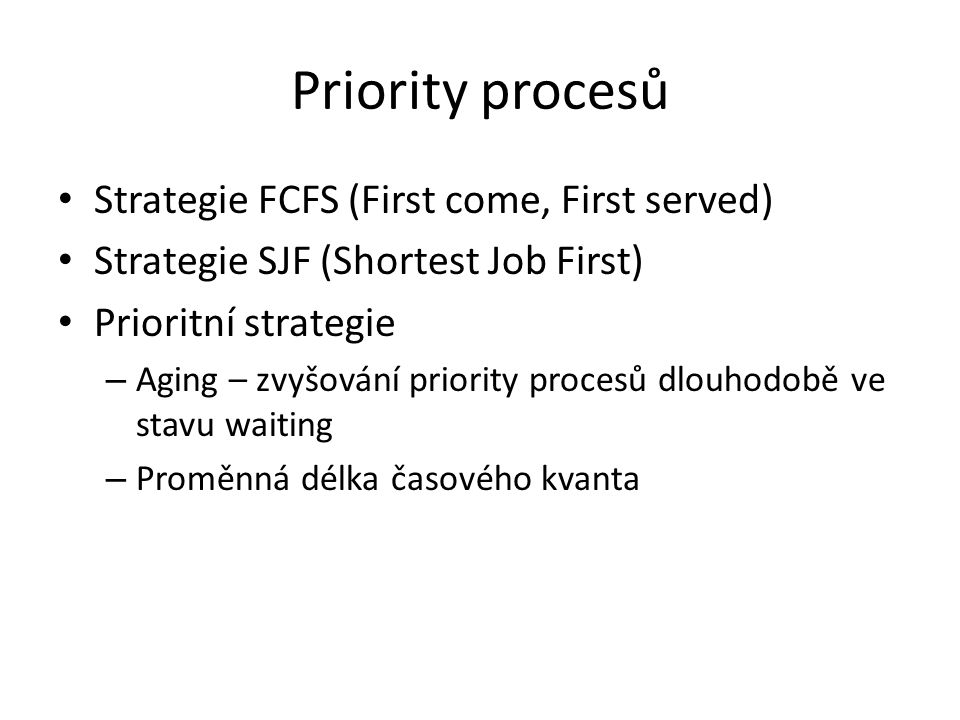 Priority procesů Strategie FCFS (First come, First served) Strategie SJF (Shortest Job First) Prioritní strategie – Aging – zvyšování priority procesů dlouhodobě ve stavu waiting – Proměnná délka časového kvanta