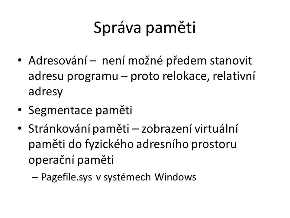 Správa paměti Adresování – není možné předem stanovit adresu programu – proto relokace, relativní adresy Segmentace paměti Stránkování paměti – zobrazení virtuální paměti do fyzického adresního prostoru operační paměti – Pagefile.sys v systémech Windows