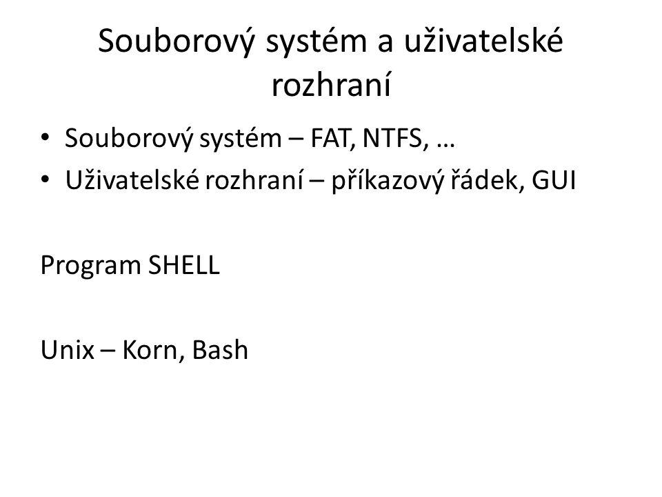 Souborový systém a uživatelské rozhraní Souborový systém – FAT, NTFS, … Uživatelské rozhraní – příkazový řádek, GUI Program SHELL Unix – Korn, Bash