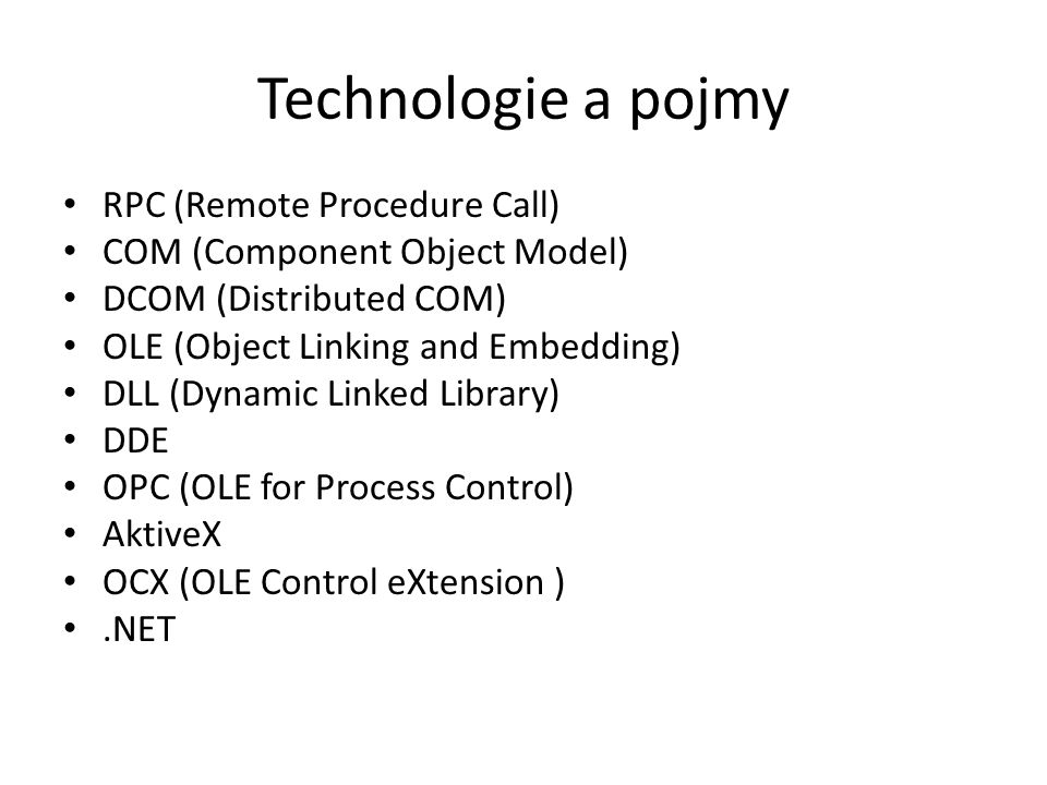 Technologie a pojmy RPC (Remote Procedure Call) COM (Component Object Model) DCOM (Distributed COM) OLE (Object Linking and Embedding) DLL (Dynamic Linked Library) DDE OPC (OLE for Process Control) AktiveX OCX (OLE Control eXtension ).NET